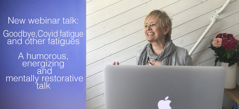 New webinar talk: Goodbye, Covid fatigue and other fatigues A humorous, energizing and mentally restorative talk